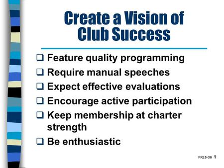 PRES-OH 1 Create a Vision of Club Success  Feature quality programming  Require manual speeches  Expect effective evaluations  Encourage active participation.