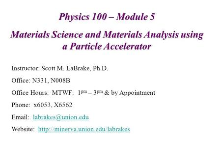 Physics 100 – Module 5 Materials Science and Materials Analysis using a Particle Accelerator Instructor: Scott M. LaBrake, Ph.D. Office: N331, N008B Office.