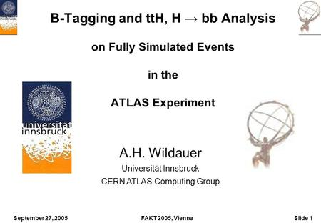 September 27, 2005FAKT 2005, ViennaSlide 1 B-Tagging and ttH, H → bb Analysis on Fully Simulated Events in the ATLAS Experiment A.H. Wildauer Universität.