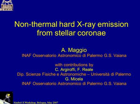 Simbol-X Workshop, Bologna, May 2007 Non-thermal hard X-ray emission from stellar coronae A. Maggio INAF Osservatorio Astronomico di Palermo G.S. Vaiana.