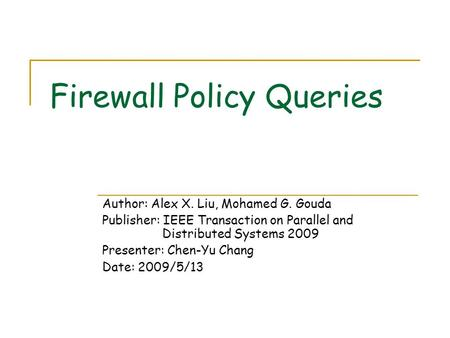 Firewall Policy Queries Author: Alex X. Liu, Mohamed G. Gouda Publisher: IEEE Transaction on Parallel and Distributed Systems 2009 Presenter: Chen-Yu Chang.