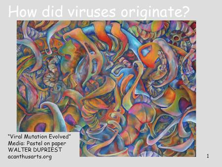 "1 How did viruses originate? ""Viral Mutation Evolved"" Media: Pastel on paper WALTER DUPRIEST acanthusarts.org."