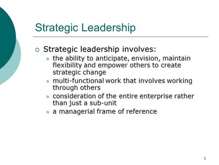 1 Strategic Leadership  Strategic leadership involves: the ability to anticipate, envision, maintain flexibility and empower others to create strategic.