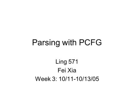 Parsing with PCFG Ling 571 Fei Xia Week 3: 10/11-10/13/05.