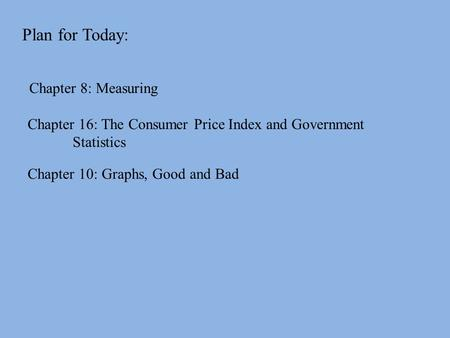 Plan for Today: Chapter 8: Measuring Chapter 10: Graphs, Good and Bad Chapter 16: The Consumer Price Index and Government Statistics.