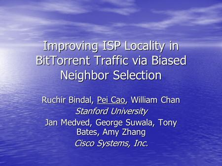 Improving ISP Locality in BitTorrent Traffic via Biased Neighbor Selection Ruchir Bindal, Pei Cao, William Chan Stanford University Jan Medved, George.