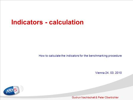 Gudrun Nachtschatt & Peter Oberbichler Indicators - calculation How to calculate the indicators for the benchmarking procedure Vienna 24. 03. 2010.