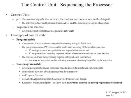 The Control Unit: Sequencing the Processor Control Unit: –provides control signals that activate the various microoperations in the datapath the select.