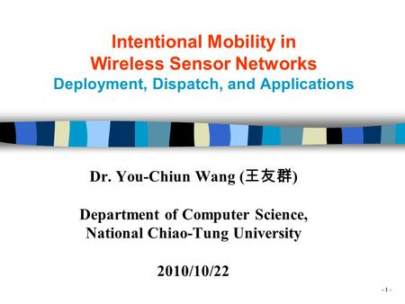 - 1 - Intentional Mobility in Wireless Sensor Networks Deployment, Dispatch, and Applications Dr. You-Chiun Wang ( 王友群 ) Department of Computer Science,