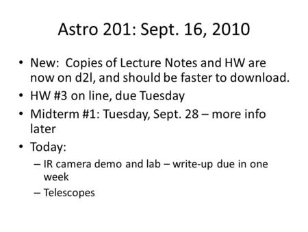 Astro 201: Sept. 16, 2010 New: Copies of Lecture Notes and HW are now on d2l, and should be faster to download. HW #3 on line, due Tuesday Midterm #1: