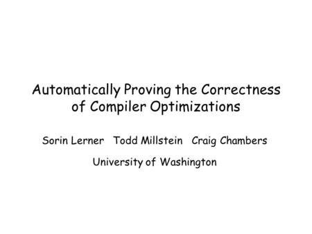 Automatically Proving the Correctness of Compiler Optimizations Sorin Lerner Todd Millstein Craig Chambers University of Washington.
