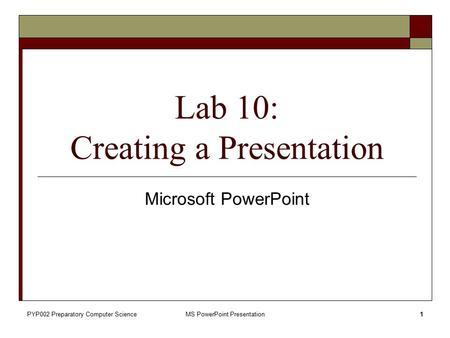 PYP002 Preparatory Computer ScienceMS PowerPoint Presentation1 Microsoft PowerPoint Lab 10: Creating a Presentation.