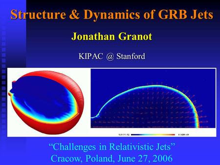 "Structure & Dynamics of GRB Jets Jonathan Granot Stanford ""Challenges in Relativistic Jets"" Cracow, Poland, June 27, 2006."