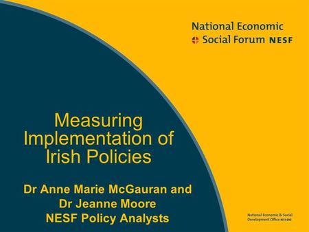 Dr Anne Marie McGauran and Dr Jeanne Moore NESF Policy Analysts Measuring Implementation of Irish Policies.