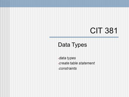 CIT 381 Data Types - data types - create table statement - constraints.