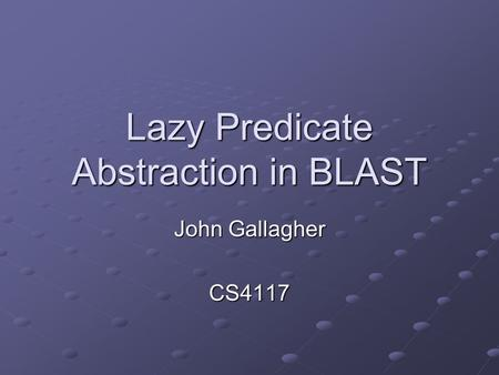 Lazy Predicate Abstraction in BLAST John Gallagher CS4117.