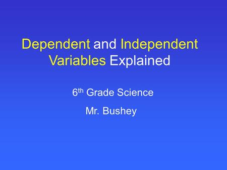 Dependent and Independent Variables Explained 6 th Grade Science Mr. Bushey.
