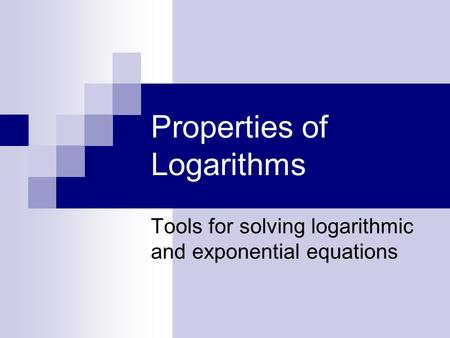 Properties of Logarithms Tools for solving logarithmic and exponential equations.