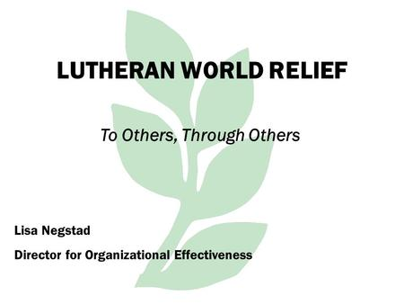 LUTHERAN WORLD RELIEF To Others, Through Others Lisa Negstad Director for Organizational Effectiveness.