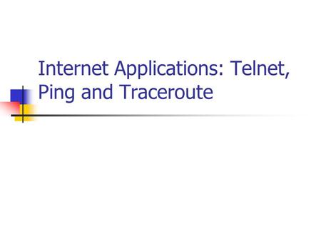 Internet Applications: Telnet, Ping and Traceroute.