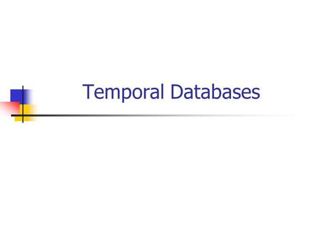 Temporal Databases. Outline Spatial Databases Indexing, Query processing Temporal Databases Spatio-temporal ….