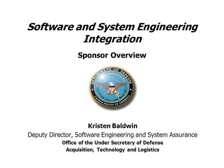 Software and System Engineering Integration Sponsor Overview Kristen Baldwin Deputy Director, Software Engineering and System Assurance Office of the Under.