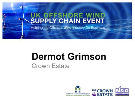 Dermot Grimson Crown Estate. OFFSHORE WIND ENERGY UK SUPPLY CHAIN EVENTS: Dermot Grimson Head of External Affairs, The Crown Estate.