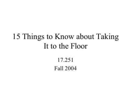15 Things to Know about Taking It to the Floor 17.251 Fall 2004.