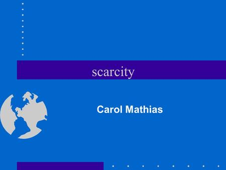 scarcity Carol Mathias Scarcity is the problem of economics. Scarcity occurs because people's wants and needs are unlimited, and the resources needed.