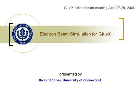 Electron Beam Simulation for GlueX Richard Jones, University of Connecticut GlueX collaboration meeting April 27-29, 2006 presented by.
