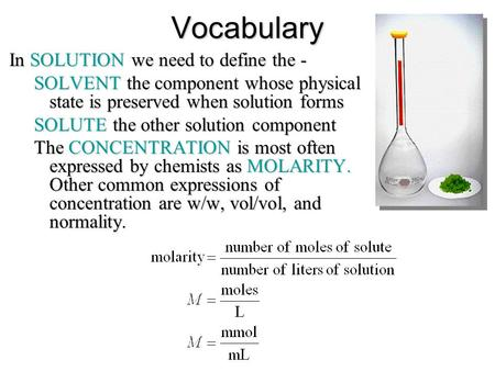 Vocabulary In SOLUTION we need to define the - SOLVENT the component whose physical state is preserved when solution forms SOLUTE the other solution component.