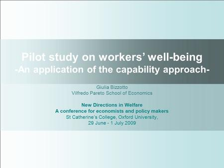 Pilot study on workers' well-being -An application of the capability approach- Giulia Bizzotto Vilfredo Pareto School of Economics New Directions in Welfare.