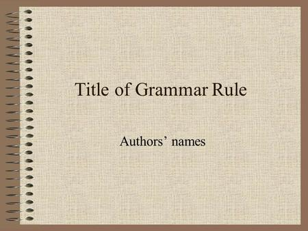 Title of Grammar Rule Authors' names. Grammar Rule Explain chosen grammar rule. Also give an explanation of your rule being used.