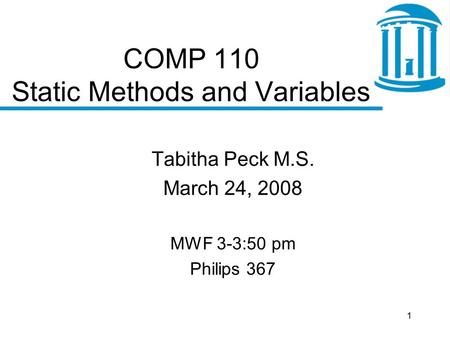 1 COMP 110 Static Methods and Variables Tabitha Peck M.S. March 24, 2008 MWF 3-3:50 pm Philips 367.
