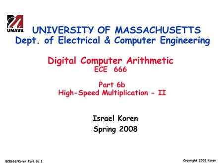 Copyright 2008 Koren ECE666/Koren Part.6b.1 Israel Koren Spring 2008 UNIVERSITY OF MASSACHUSETTS Dept. of Electrical & Computer Engineering Digital Computer.