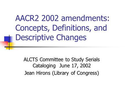 AACR2 2002 amendments: Concepts, Definitions, and Descriptive Changes ALCTS Committee to Study Serials Cataloging June 17, 2002 Jean Hirons (Library of.