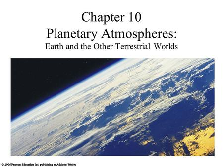 Chapter 10 Planetary Atmospheres: Earth and the Other Terrestrial Worlds.