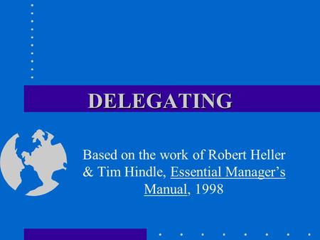 DELEGATING Based on the work of Robert Heller & Tim Hindle, Essential Manager's Manual, 1998.