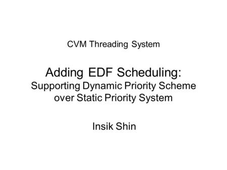CVM Threading System Adding EDF Scheduling: Supporting Dynamic Priority Scheme over Static Priority System Insik Shin.