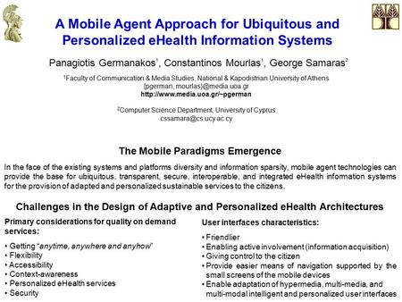 A Mobile Agent Approach for Ubiquitous and Personalized eHealth Information Systems Panagiotis Germanakos 1, Constantinos Mourlas 1, George Samaras 2 1.