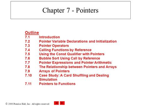  2000 Prentice Hall, Inc. All rights reserved. Chapter 7 - Pointers Outline 7.1Introduction 7.2Pointer Variable Declarations and Initialization 7.3Pointer.