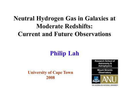 Neutral Hydrogen Gas in Galaxies at Moderate Redshifts: Current and Future Observations University of Cape Town 2008 Philip Lah.