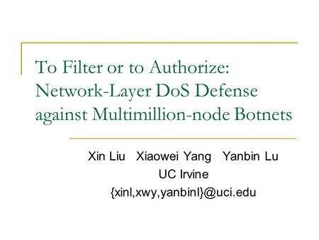To Filter or to Authorize: Network-Layer DoS Defense against Multimillion-node Botnets Xin Liu Xiaowei Yang Yanbin Lu UC Irvine