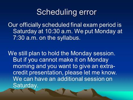 Scheduling error Our officially scheduled final exam period is Saturday at 10:30 a.m. We put Monday at 7:30 a.m. on the syllabus. We still plan to hold.