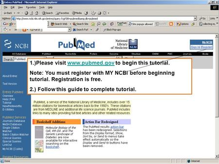 1.)Please visit www.pubmed.gov to begin this tutorial.www.pubmed.gov Note: You must register with MY NCBI before beginning tutorial. Registration is free.