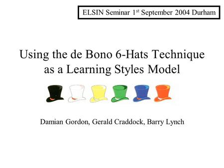 Using the de Bono 6-Hats Technique as a Learning Styles Model Damian Gordon, Gerald Craddock, Barry Lynch ELSIN Seminar 1 st September 2004 Durham.