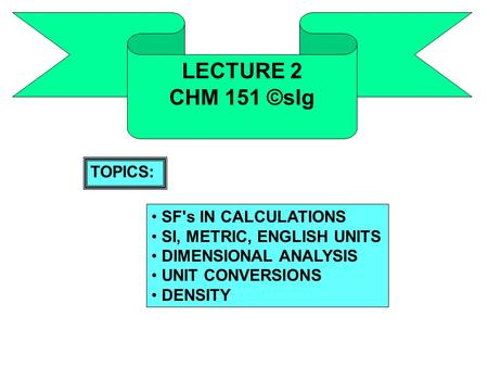 LECTURE 2 CHM 151 ©slg SF's IN CALCULATIONS SI, METRIC, ENGLISH UNITS DIMENSIONAL ANALYSIS UNIT CONVERSIONS DENSITY TOPICS: