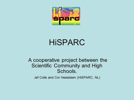 HiSPARC A cooperative project between the Scientific Community and High Schools. Jef Colle and Cor Heesbeen (HiSPARC, NL)