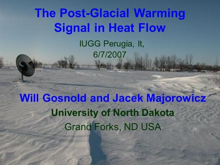 The Post-Glacial Warming Signal in Heat Flow IUGG Perugia, It, 6/7/2007 Will Gosnold and Jacek Majorowicz University of North Dakota Grand Forks, ND USA.