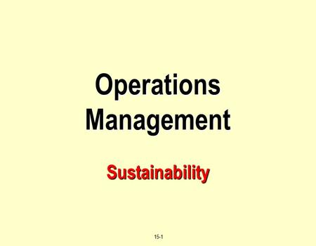 © 2004 by Prentice Hall, Inc., Upper Saddle River, N.J. 07458 15-1 Operations Management Sustainability.